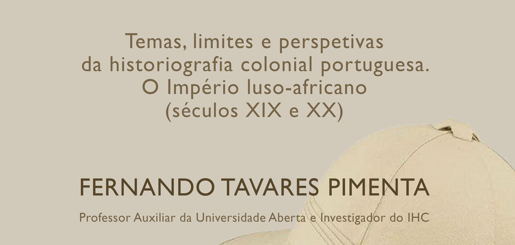 Conferência por Fernando Tavares Pimenta: Temas, limites e perspetivas da historiografia colonial portuguesa. O Império luso-africano (séculos XIX e XX)